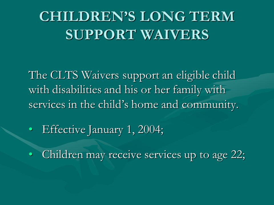 CHILDREN'S LONG TERM SUPPORT WAIVERS The CLTS Waivers support an eligible child with disabilities and his or her family with services in the child's h