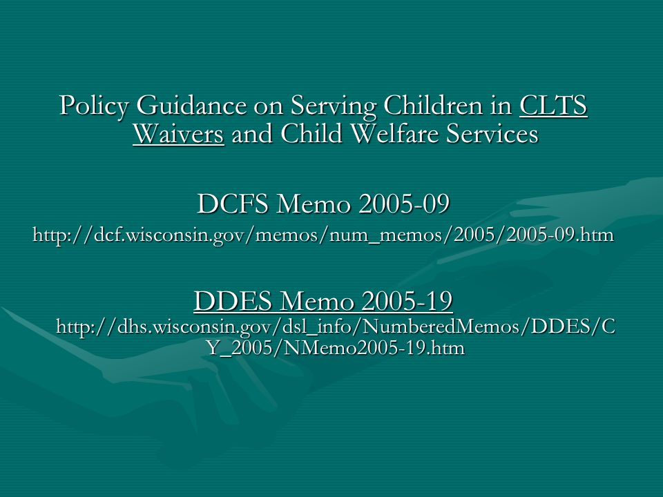 Policy Guidance on Serving Children in CLTS Waivers and Child Welfare Services DCFS Memo 2005-09 http://dcf.wisconsin.gov/memos/num_memos/2005/2005-09