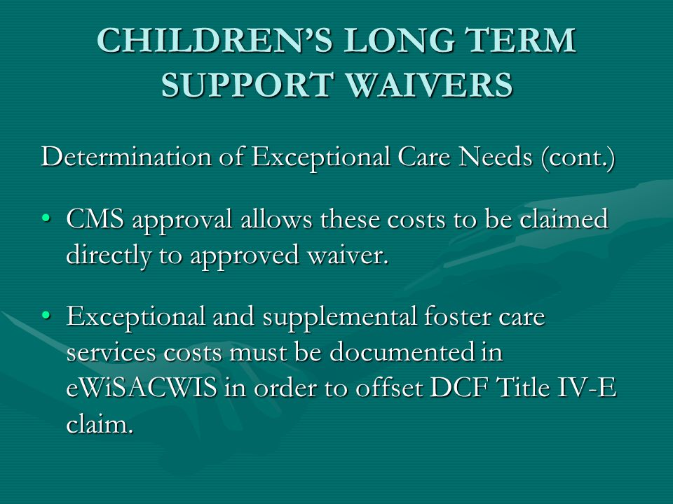 CHILDREN'S LONG TERM SUPPORT WAIVERS Determination of Exceptional Care Needs (cont.) CMS approval allows these costs to be claimed directly to approve