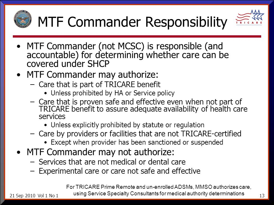21 Sep 2010 Vol 1 No 113 MTF Commander Responsibility MTF Commander (not MCSC) is responsible (and accountable) for determining whether care can be covered under SHCP MTF Commander may authorize: –Care that is part of TRICARE benefit Unless prohibited by HA or Service policy –Care that is proven safe and effective even when not part of TRICARE benefit to assure adequate availability of health care services Unless explicitly prohibited by statute or regulation –Care by providers or facilities that are not TRICARE-certified Except when provider has been sanctioned or suspended MTF Commander may not authorize: –Services that are not medical or dental care –Experimental care or care not safe and effective For TRICARE Prime Remote and un-enrolled ADSMs, MMSO authorizes care, using Service Specialty Consultants for medical authority determinations