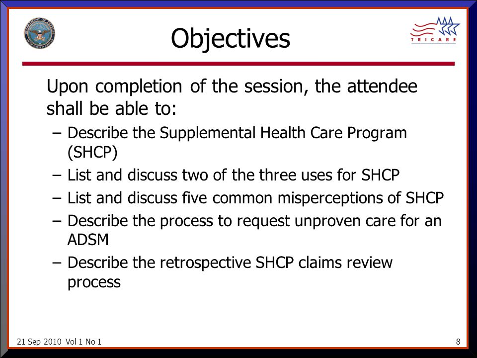 21 Sep 2010 Vol 1 No 18 Objectives Upon completion of the session, the attendee shall be able to: –Describe the Supplemental Health Care Program (SHCP) –List and discuss two of the three uses for SHCP –List and discuss five common misperceptions of SHCP –Describe the process to request unproven care for an ADSM –Describe the retrospective SHCP claims review process
