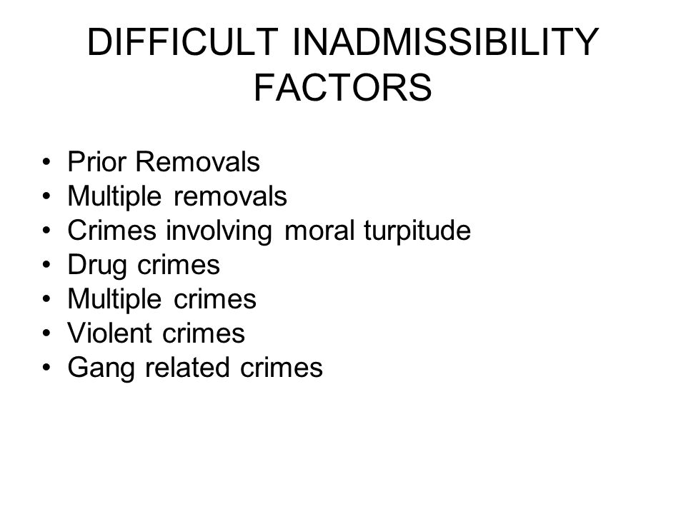 DIFFICULT INADMISSIBILITY FACTORS Prior Removals Multiple removals Crimes involving moral turpitude Drug crimes Multiple crimes Violent crimes Gang related crimes