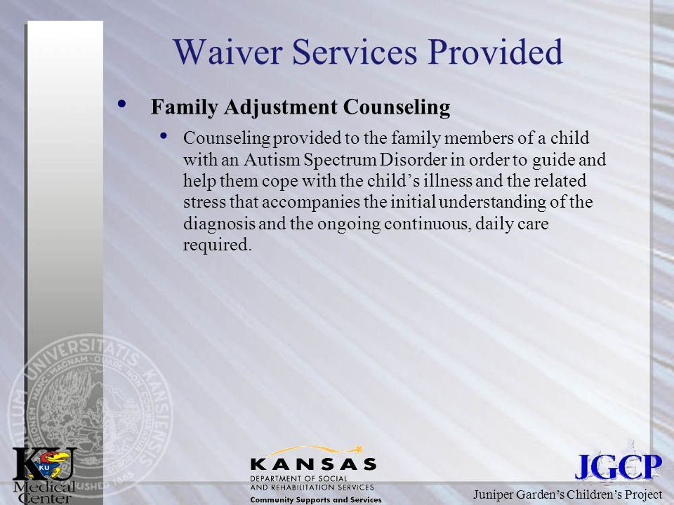 Juniper Garden's Children's Project Waiver Services Provided Family Adjustment Counseling Counseling provided to the family members of a child with an Autism Spectrum Disorder in order to guide and help them cope with the child's illness and the related stress that accompanies the initial understanding of the diagnosis and the ongoing continuous, daily care required.