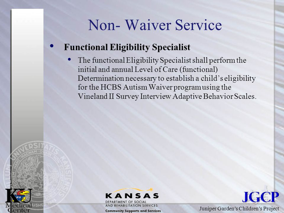 Juniper Garden's Children's Project Non- Waiver Service Functional Eligibility Specialist The functional Eligibility Specialist shall perform the initial and annual Level of Care (functional) Determination necessary to establish a child's eligibility for the HCBS Autism Waiver program using the Vineland II Survey Interview Adaptive Behavior Scales.