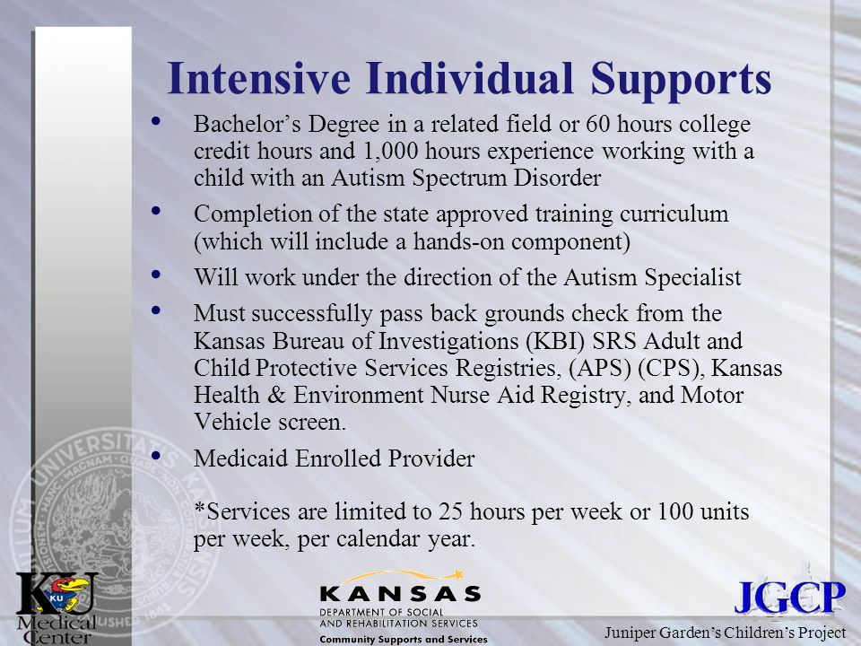 Juniper Garden's Children's Project Intensive Individual Supports Bachelor's Degree in a related field or 60 hours college credit hours and 1,000 hours experience working with a child with an Autism Spectrum Disorder Completion of the state approved training curriculum (which will include a hands-on component) Will work under the direction of the Autism Specialist Must successfully pass back grounds check from the Kansas Bureau of Investigations (KBI) SRS Adult and Child Protective Services Registries, (APS) (CPS), Kansas Health & Environment Nurse Aid Registry, and Motor Vehicle screen.