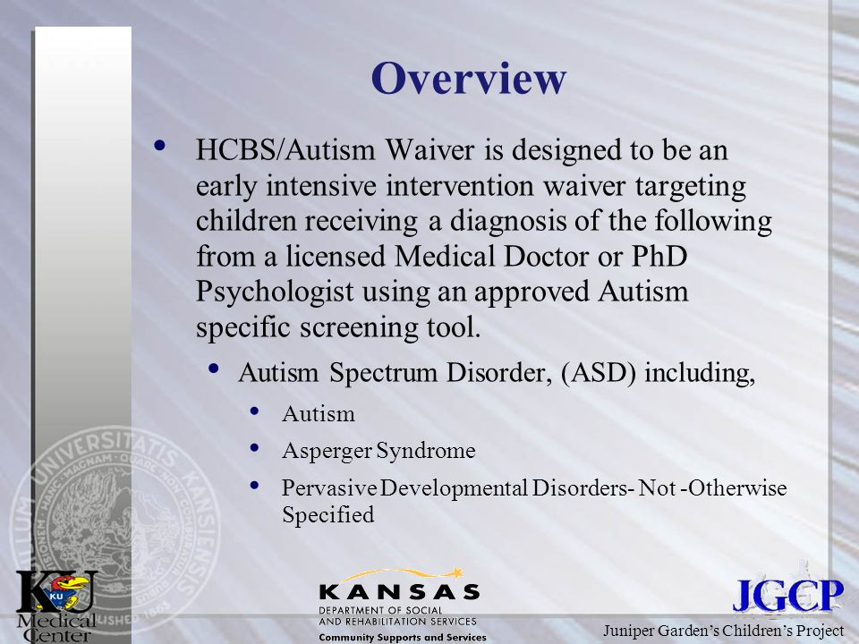 Juniper Garden's Children's Project Overview HCBS/Autism Waiver is designed to be an early intensive intervention waiver targeting children receiving a diagnosis of the following from a licensed Medical Doctor or PhD Psychologist using an approved Autism specific screening tool.