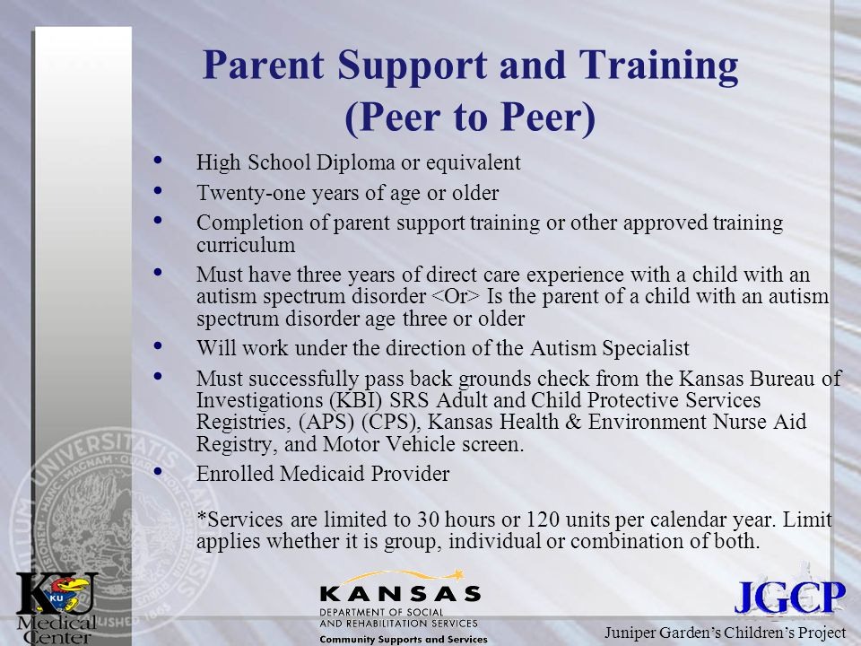 Juniper Garden's Children's Project Parent Support and Training (Peer to Peer) High School Diploma or equivalent Twenty-one years of age or older Completion of parent support training or other approved training curriculum Must have three years of direct care experience with a child with an autism spectrum disorder Is the parent of a child with an autism spectrum disorder age three or older Will work under the direction of the Autism Specialist Must successfully pass back grounds check from the Kansas Bureau of Investigations (KBI) SRS Adult and Child Protective Services Registries, (APS) (CPS), Kansas Health & Environment Nurse Aid Registry, and Motor Vehicle screen.