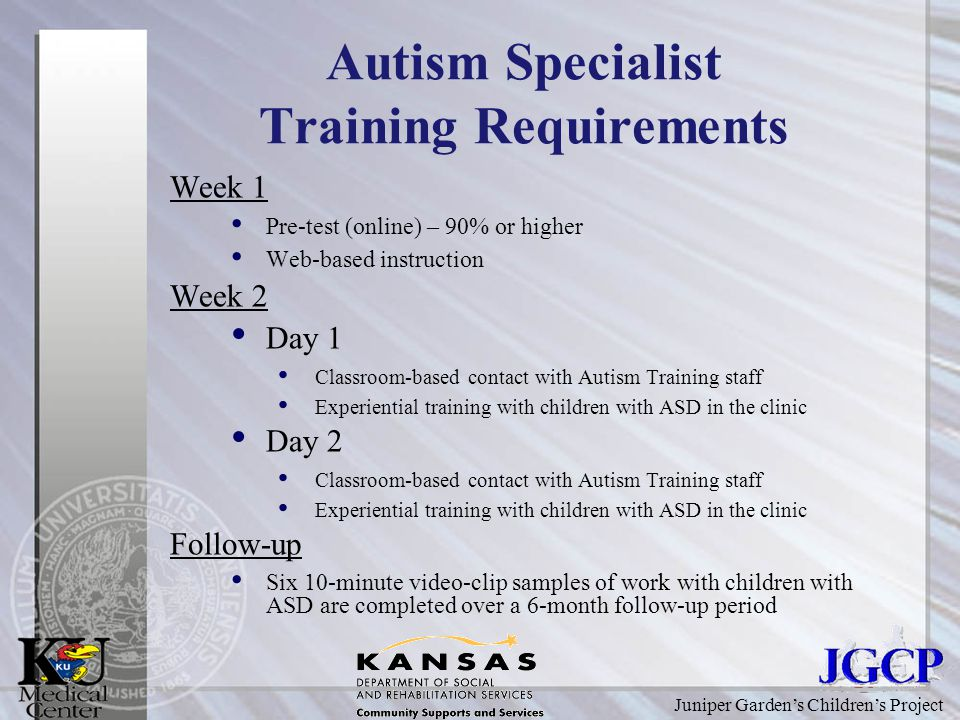 Juniper Garden's Children's Project Autism Specialist Training Requirements Week 1 Pre-test (online) – 90% or higher Web-based instruction Week 2 Day 1 Classroom-based contact with Autism Training staff Experiential training with children with ASD in the clinic Day 2 Classroom-based contact with Autism Training staff Experiential training with children with ASD in the clinic Follow-up Six 10-minute video-clip samples of work with children with ASD are completed over a 6-month follow-up period