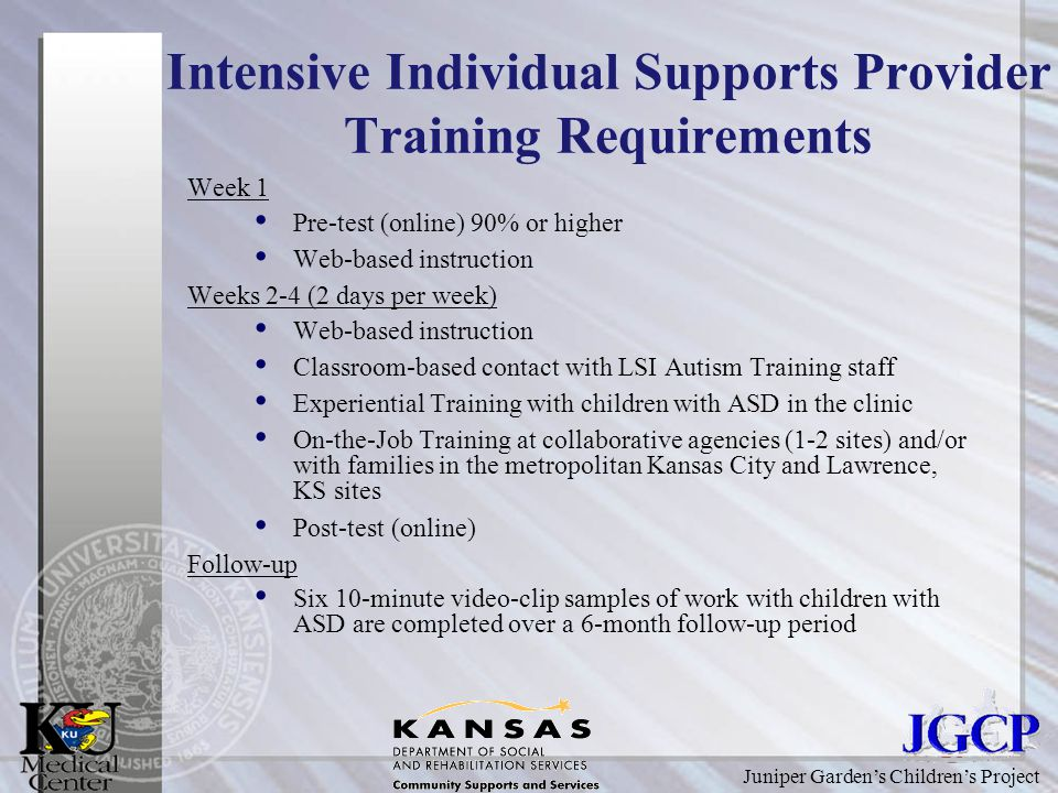 Juniper Garden's Children's Project Intensive Individual Supports Provider Training Requirements Week 1 Pre-test (online) 90% or higher Web-based instruction Weeks 2-4 (2 days per week) Web-based instruction Classroom-based contact with LSI Autism Training staff Experiential Training with children with ASD in the clinic On-the-Job Training at collaborative agencies (1-2 sites) and/or with families in the metropolitan Kansas City and Lawrence, KS sites Post-test (online) Follow-up Six 10-minute video-clip samples of work with children with ASD are completed over a 6-month follow-up period