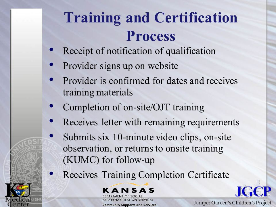 Juniper Garden's Children's Project Training and Certification Process Receipt of notification of qualification Provider signs up on website Provider is confirmed for dates and receives training materials Completion of on-site/OJT training Receives letter with remaining requirements Submits six 10-minute video clips, on-site observation, or returns to onsite training (KUMC) for follow-up Receives Training Completion Certificate