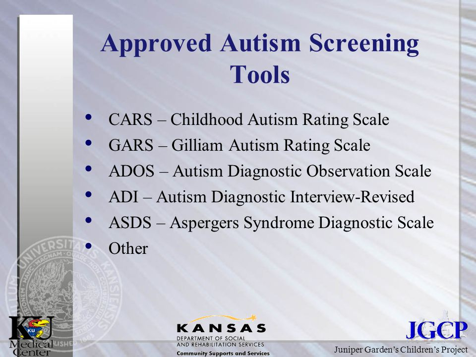 Juniper Garden's Children's Project Approved Autism Screening Tools CARS – Childhood Autism Rating Scale GARS – Gilliam Autism Rating Scale ADOS – Autism Diagnostic Observation Scale ADI – Autism Diagnostic Interview-Revised ASDS – Aspergers Syndrome Diagnostic Scale Other