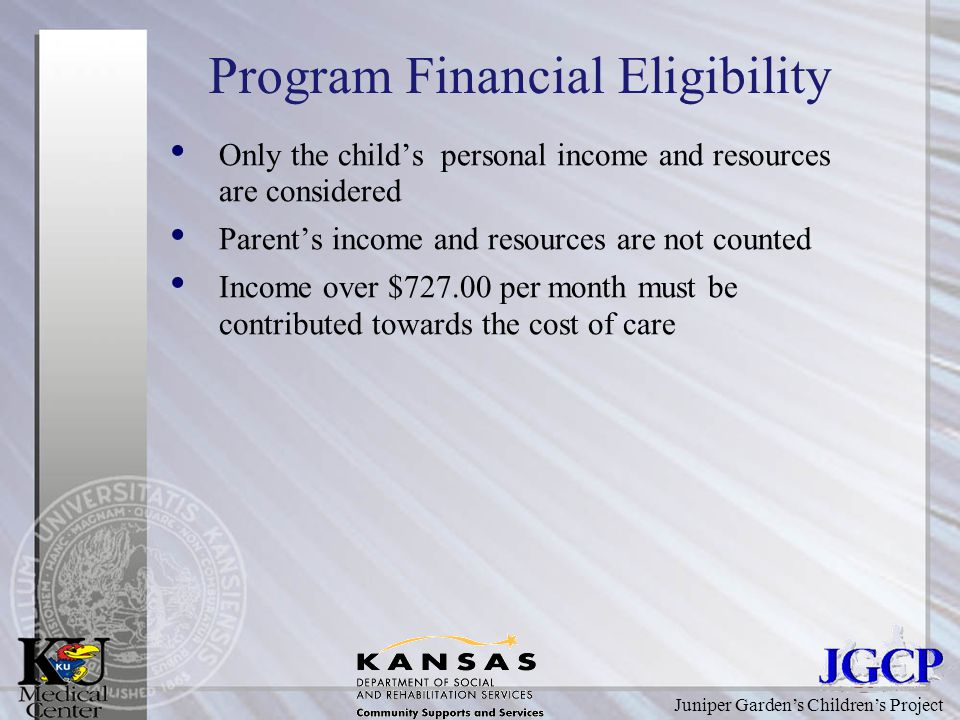 Juniper Garden's Children's Project Program Financial Eligibility Only the child's personal income and resources are considered Parent's income and resources are not counted Income over $ per month must be contributed towards the cost of care
