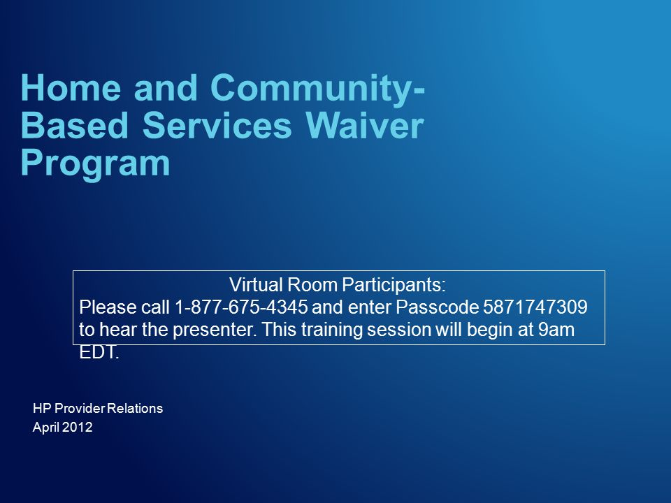 HP Provider Relations April 2012 Home and Community- Based Services Waiver Program Virtual Room Participants: Please call 1-877-675-4345 and enter Passcode 5871747309 to hear the presenter.