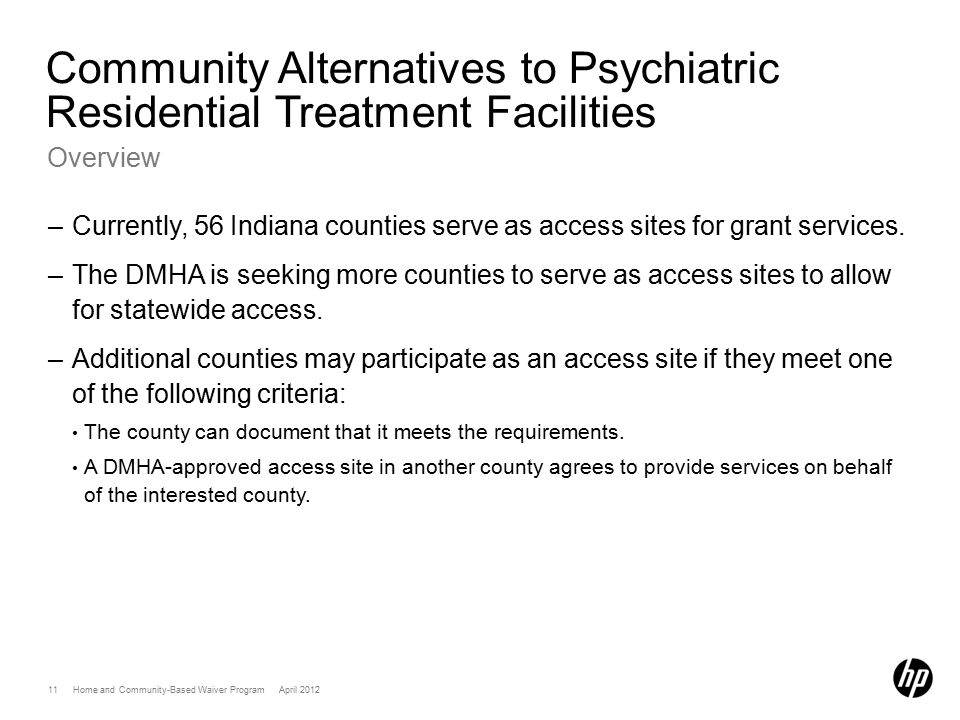 11 Home and Community-Based Waiver Program April 2012 Community Alternatives to Psychiatric Residential Treatment Facilities Overview –Currently, 56 Indiana counties serve as access sites for grant services.