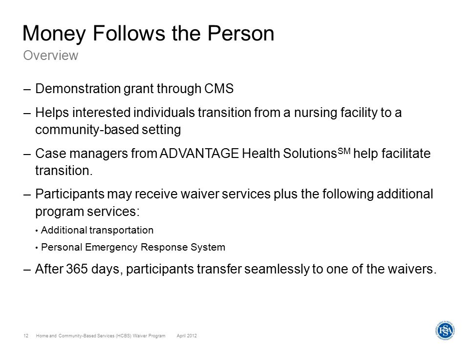Home and Community-Based Services (HCBS) Waiver ProgramApril 2012 12 Money Follows the Person Overview –Demonstration grant through CMS –Helps interes