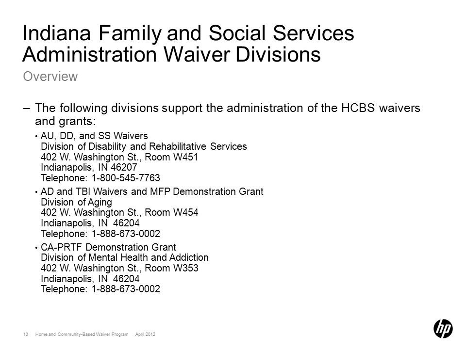 13 Home and Community-Based Waiver Program April 2012 Indiana Family and Social Services Administration Waiver Divisions Overview –The following divisions support the administration of the HCBS waivers and grants: AU, DD, and SS Waivers Division of Disability and Rehabilitative Services 402 W.