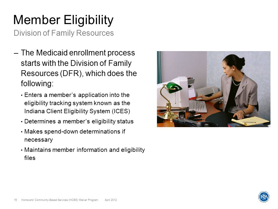 Home and Community-Based Services (HCBS) Waiver ProgramApril 2012 15 Member Eligibility Division of Family Resources –The Medicaid enrollment process