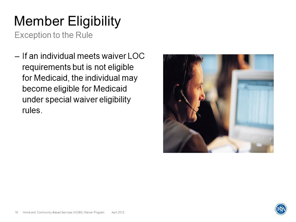 Home and Community-Based Services (HCBS) Waiver ProgramApril 2012 16 Member Eligibility Exception to the Rule –If an individual meets waiver LOC requi