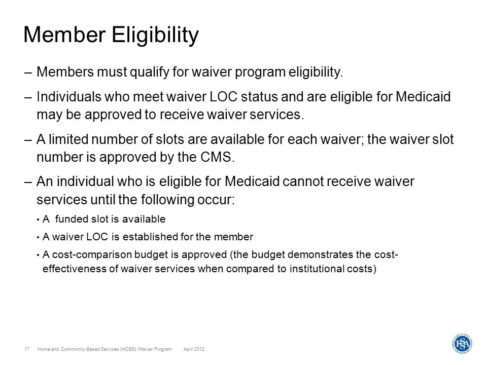 Home and Community-Based Services (HCBS) Waiver ProgramApril 201217 Member Eligibility –Members must qualify for waiver program eligibility. –Individu