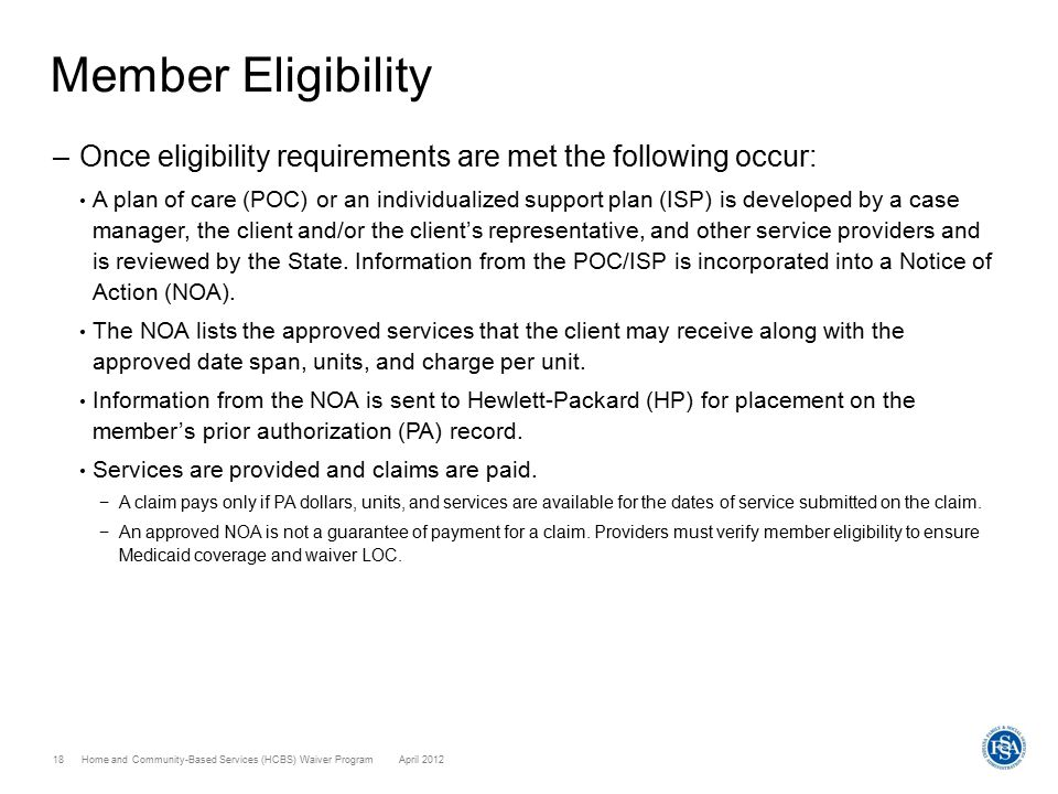 Home and Community-Based Services (HCBS) Waiver ProgramApril 201218 Member Eligibility –Once eligibility requirements are met the following occur: A p