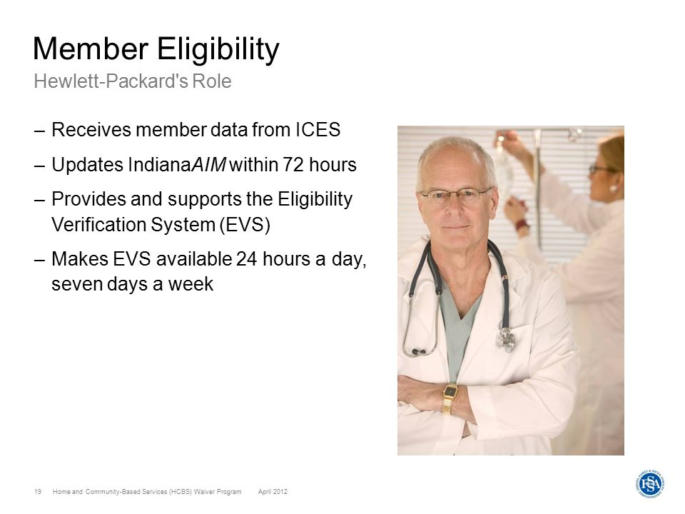 Home and Community-Based Services (HCBS) Waiver ProgramApril 2012 19 Member Eligibility Hewlett-Packard s Role –Receives member data from ICES –Updates IndianaAIM within 72 hours –Provides and supports the Eligibility Verification System (EVS) –Makes EVS available 24 hours a day, seven days a week