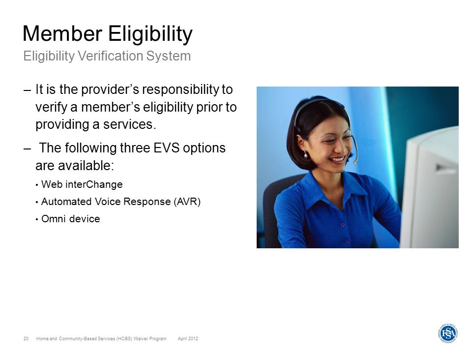 Home and Community-Based Services (HCBS) Waiver ProgramApril 2012 20 Member Eligibility Eligibility Verification System –It is the provider's responsibility to verify a member's eligibility prior to providing a services.