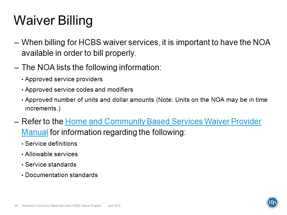 Home and Community-Based Services (HCBS) Waiver ProgramApril 201226 Waiver Billing –When billing for HCBS waiver services, it is important to have the NOA available in order to bill properly.