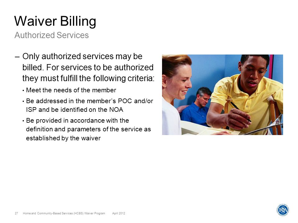 Home and Community-Based Services (HCBS) Waiver ProgramApril 2012 27 Waiver Billing Authorized Services –Only authorized services may be billed. For s