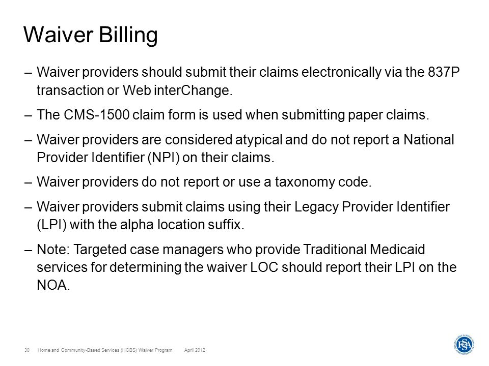 Home and Community-Based Services (HCBS) Waiver ProgramApril 201230 Waiver Billing –Waiver providers should submit their claims electronically via the
