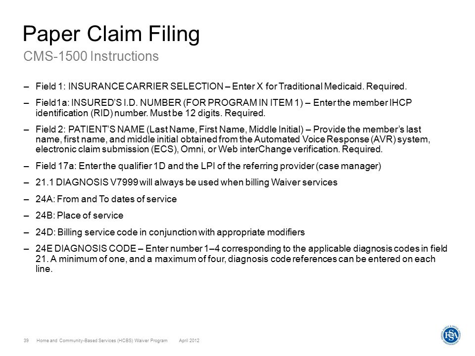 Home and Community-Based Services (HCBS) Waiver ProgramApril 2012 39 Paper Claim Filing CMS-1500 Instructions –Field 1: INSURANCE CARRIER SELECTION –