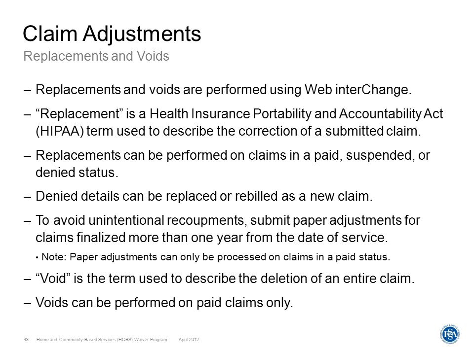 Home and Community-Based Services (HCBS) Waiver ProgramApril 2012 43 Claim Adjustments Replacements and Voids –Replacements and voids are performed using Web interChange.