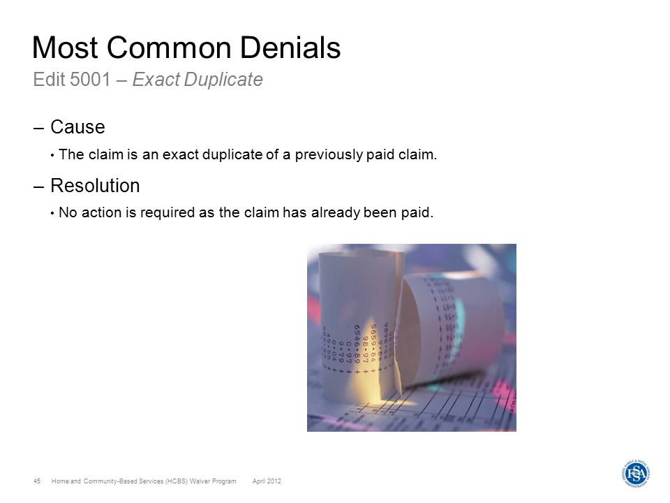 Home and Community-Based Services (HCBS) Waiver ProgramApril 2012 45 Most Common Denials Edit 5001 – Exact Duplicate –Cause The claim is an exact dupl