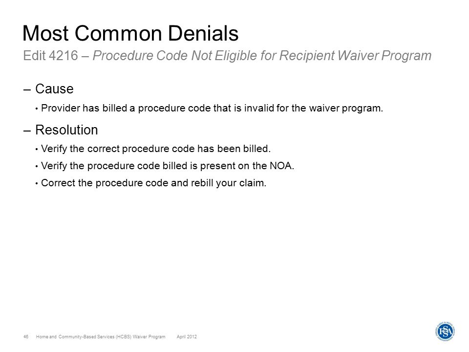 Home and Community-Based Services (HCBS) Waiver ProgramApril 2012 46 Most Common Denials Edit 4216 – Procedure Code Not Eligible for Recipient Waiver