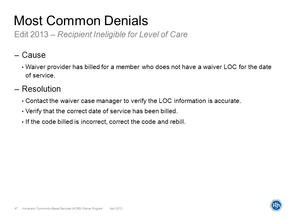 Home and Community-Based Services (HCBS) Waiver ProgramApril 2012 47 Most Common Denials Edit 2013 – Recipient Ineligible for Level of Care –Cause Waiver provider has billed for a member who does not have a waiver LOC for the date of service.