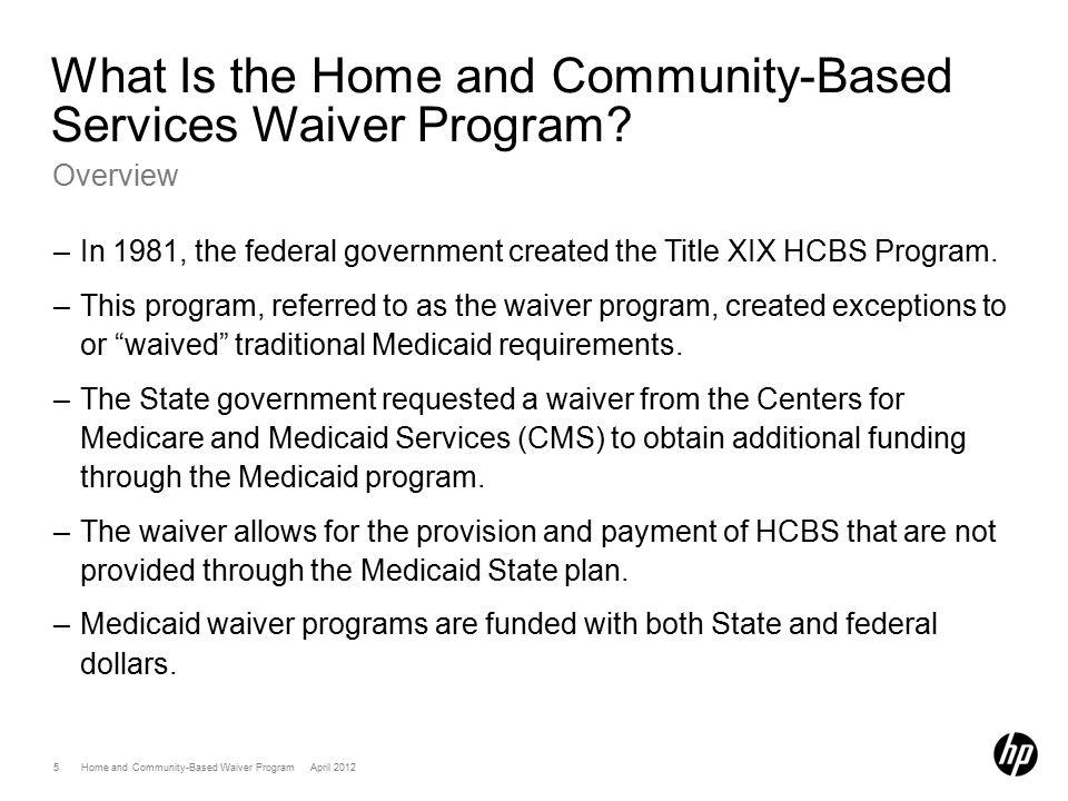 6 Home and Community-Based Waiver Program April 2012 What Is the Home and Community-Based Services Waiver Program.