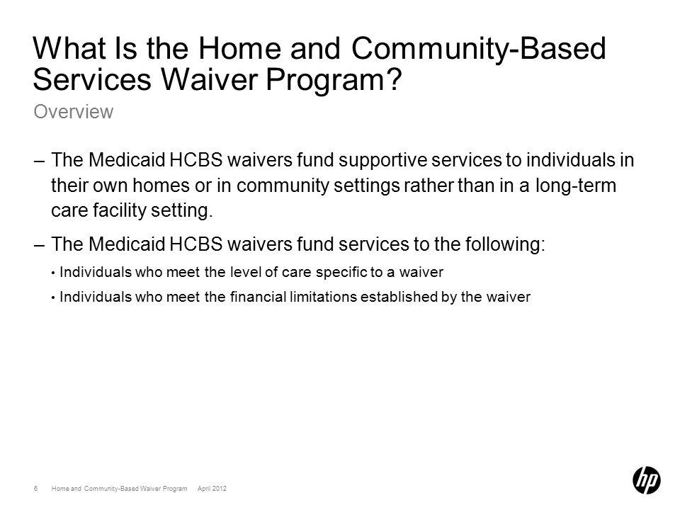 7 Home and Community-Based Waiver Program April 2012 What Is the Home and Community-Based Services Waiver Program.