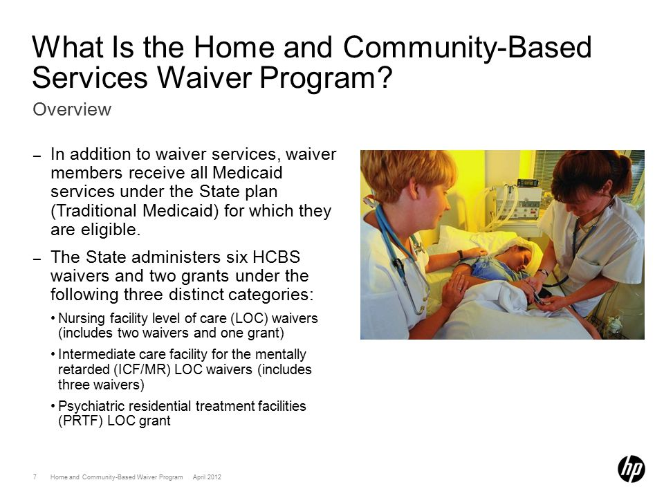Home and Community-Based Services (HCBS) Waiver ProgramApril 201218 Member Eligibility –Once eligibility requirements are met the following occur: A plan of care (POC) or an individualized support plan (ISP) is developed by a case manager, the client and/or the client's representative, and other service providers and is reviewed by the State.