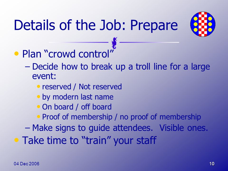 04 Dec 200610 Details of the Job: Prepare Plan crowd control –Decide how to break up a troll line for a large event: reserved / Not reserved by modern last name On board / off board Proof of membership / no proof of membership –Make signs to guide attendees.