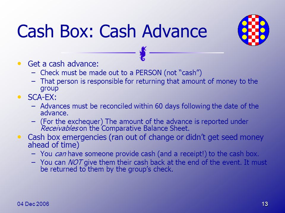 04 Dec 200613 Cash Box: Cash Advance Get a cash advance: –Check must be made out to a PERSON (not cash ) –That person is responsible for returning that amount of money to the group SCA-EX: –Advances must be reconciled within 60 days following the date of the advance.