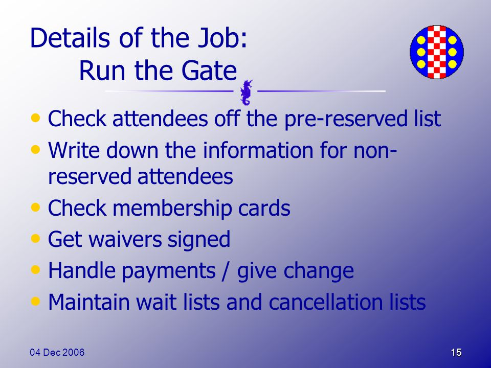 04 Dec 200615 Details of the Job: Run the Gate Check attendees off the pre-reserved list Write down the information for non- reserved attendees Check membership cards Get waivers signed Handle payments / give change Maintain wait lists and cancellation lists