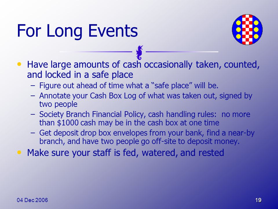 04 Dec 200619 For Long Events Have large amounts of cash occasionally taken, counted, and locked in a safe place –Figure out ahead of time what a safe place will be.