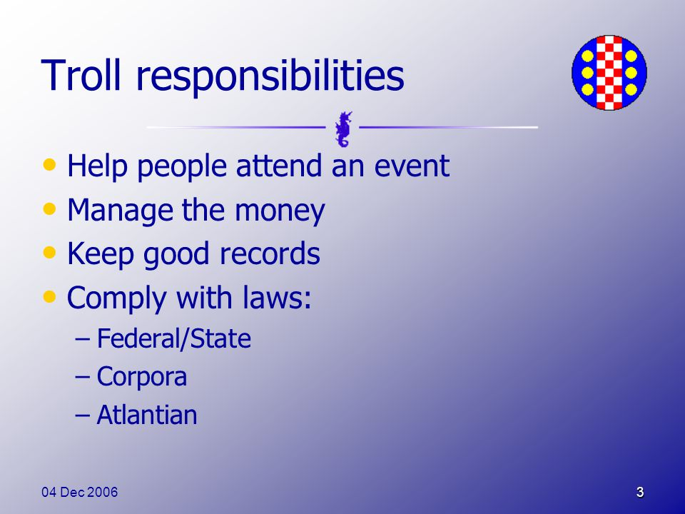 04 Dec 20063 Troll responsibilities Help people attend an event Manage the money Keep good records Comply with laws: –Federal/State –Corpora –Atlantian