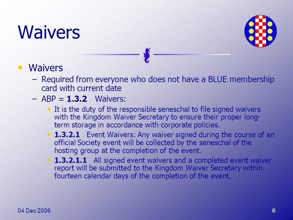 04 Dec 20066 Waivers –Required from everyone who does not have a BLUE membership card with current date –ABP = 1.3.2 Waivers: It is the duty of the responsible seneschal to file signed waivers with the Kingdom Waiver Secretary to ensure their proper long- term storage in accordance with corporate policies.