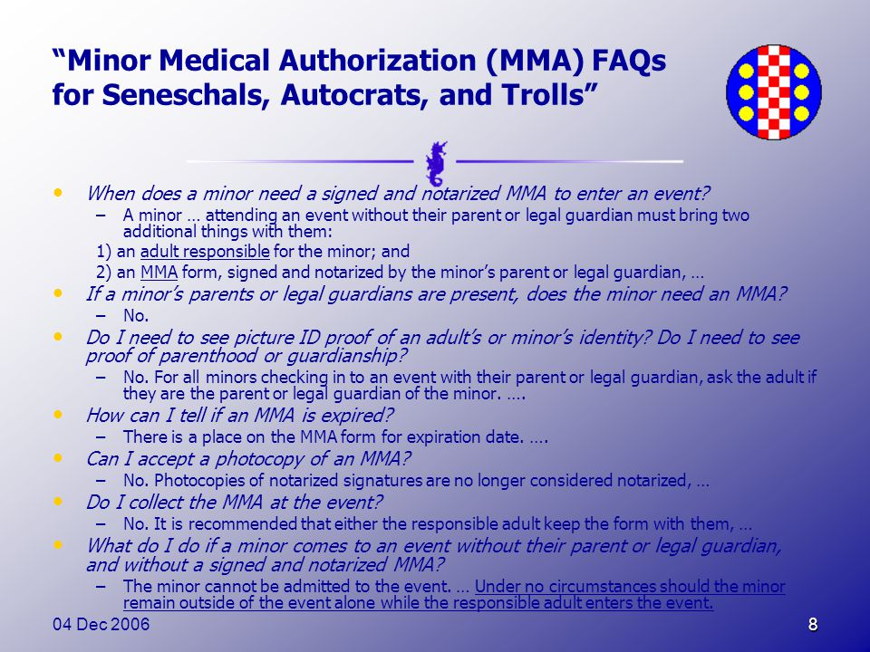 04 Dec 20068 Minor Medical Authorization (MMA) FAQs for Seneschals, Autocrats, and Trolls When does a minor need a signed and notarized MMA to enter an event.