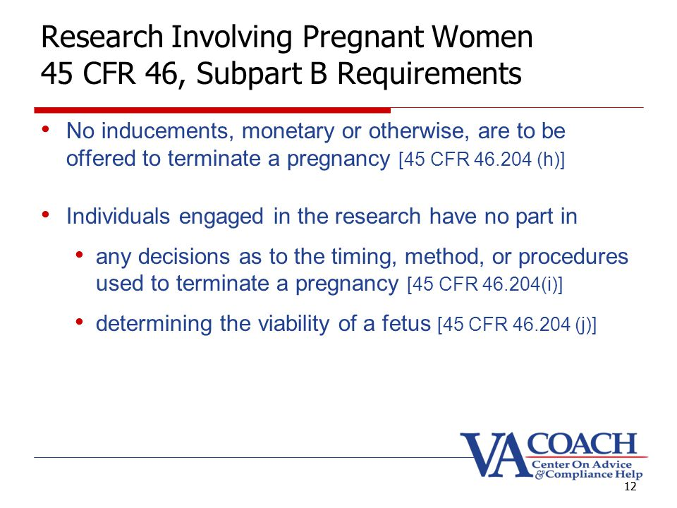 12 Research Involving Pregnant Women 45 CFR 46, Subpart B Requirements No inducements, monetary or otherwise, are to be offered to terminate a pregnancy [45 CFR 46.204 (h)] Individuals engaged in the research have no part in any decisions as to the timing, method, or procedures used to terminate a pregnancy [45 CFR 46.204(i)] determining the viability of a fetus [45 CFR 46.204 (j)] 12