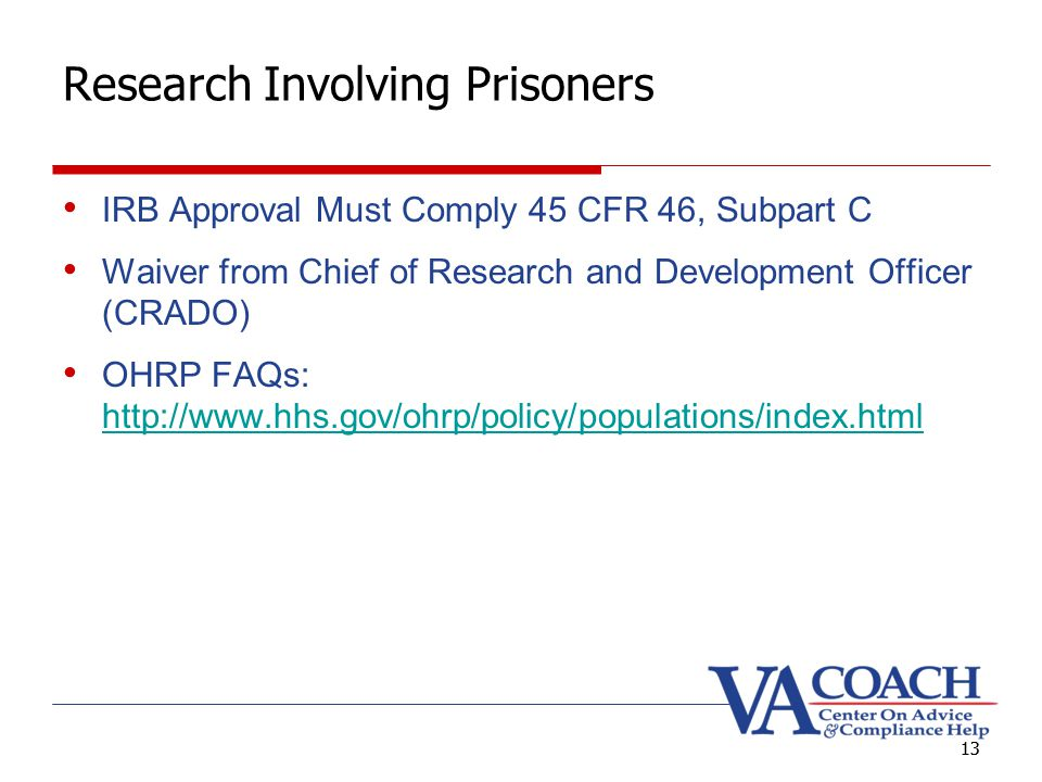 13 Research Involving Prisoners IRB Approval Must Comply 45 CFR 46, Subpart C Waiver from Chief of Research and Development Officer (CRADO) OHRP FAQs: http://www.hhs.gov/ohrp/policy/populations/index.html http://www.hhs.gov/ohrp/policy/populations/index.html 13