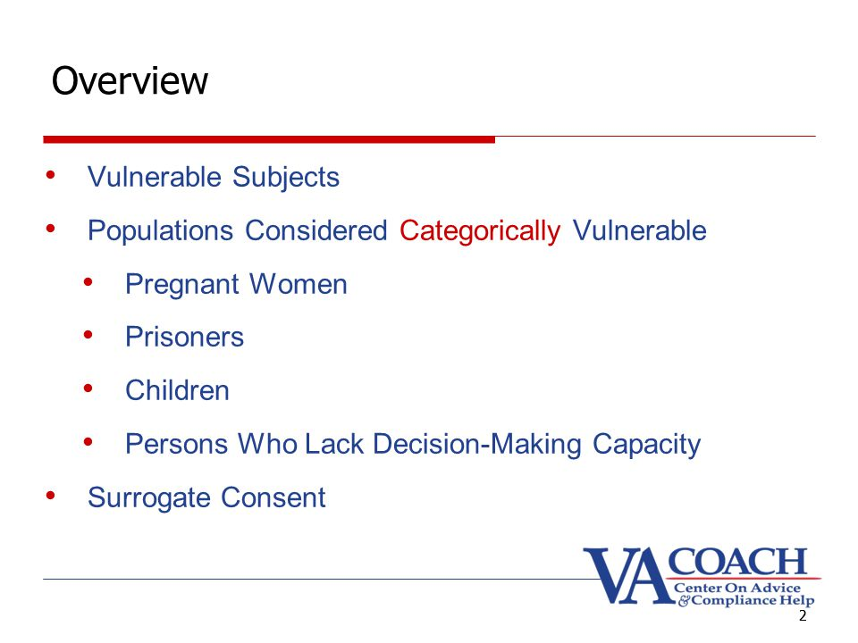 2 Overview Vulnerable Subjects Populations Considered Categorically Vulnerable Pregnant Women Prisoners Children Persons Who Lack Decision-Making Capacity Surrogate Consent 2
