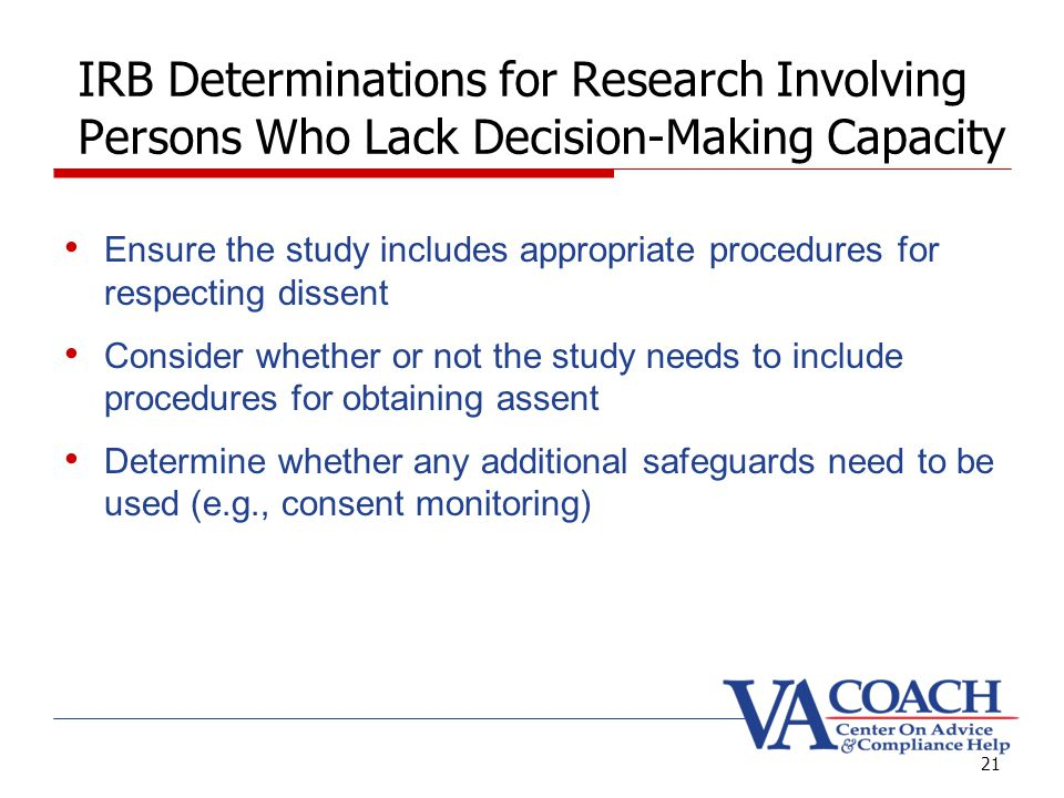 21 IRB Determinations for Research Involving Persons Who Lack Decision-Making Capacity Ensure the study includes appropriate procedures for respecting dissent Consider whether or not the study needs to include procedures for obtaining assent Determine whether any additional safeguards need to be used (e.g., consent monitoring)