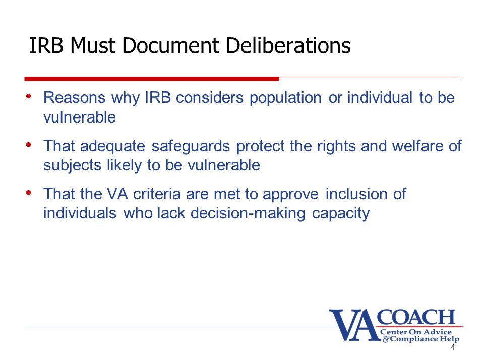 4 IRB Must Document Deliberations Reasons why IRB considers population or individual to be vulnerable That adequate safeguards protect the rights and welfare of subjects likely to be vulnerable That the VA criteria are met to approve inclusion of individuals who lack decision-making capacity 4