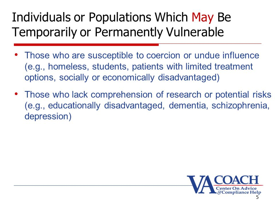 5 Individuals or Populations Which May Be Temporarily or Permanently Vulnerable Those who are susceptible to coercion or undue influence (e.g., homeless, students, patients with limited treatment options, socially or economically disadvantaged) Those who lack comprehension of research or potential risks (e.g., educationally disadvantaged, dementia, schizophrenia, depression) 5